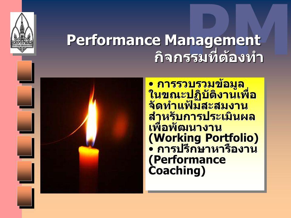 PM Performance Management กิจกรรมที่ต้องทำ การรวบรวมข้อมูล ในขณะปฏิบัติงานเพื่อ จัดทำแฟ้มสะสมงาน สำหรับการประเมินผล เพื่อพัฒนางาน (Working Portfolio)