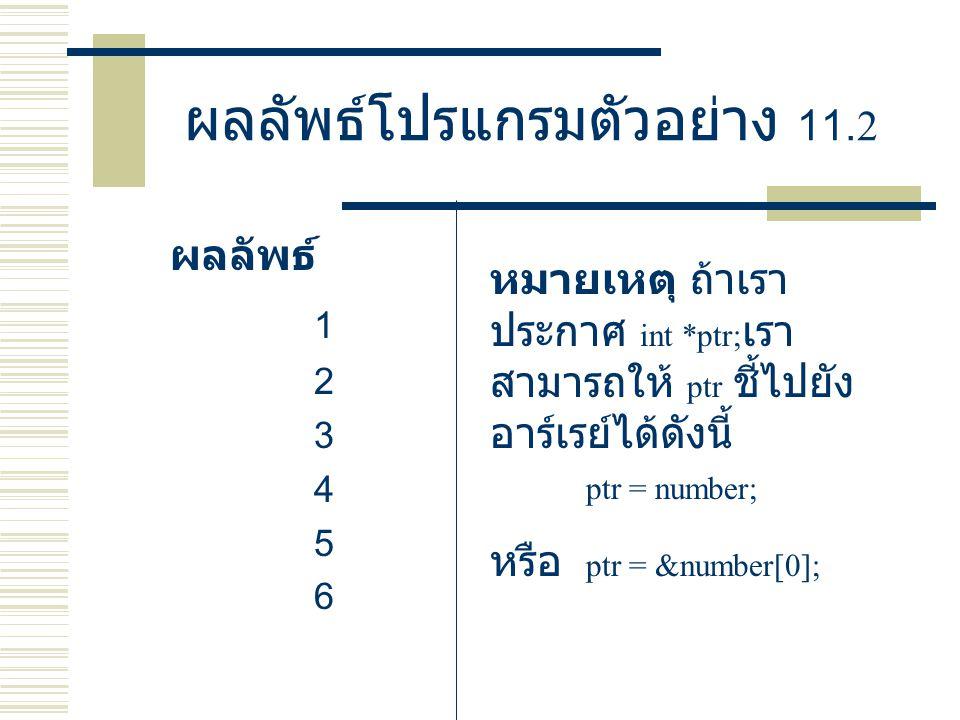 ผลลัพธ์โปรแกรมตัวอย่าง 11.2 ผลลัพธ์ 1 2 3 4 5 6 หมายเหตุ ถ้าเรา ประกาศ int *ptr; เรา สามารถให้ ptr ชี้ไปยัง อาร์เรย์ได้ดังนี้ ptr = number; หรือ ptr =