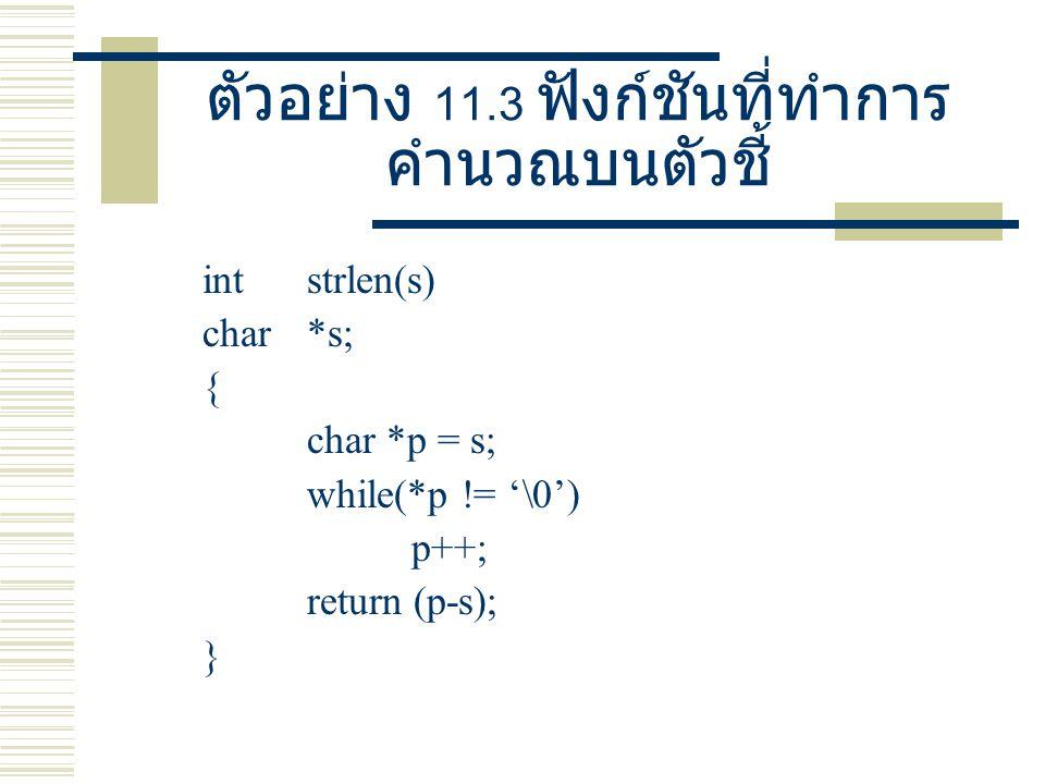ตัวอย่าง 11.3 ฟังก์ชันที่ทำการ คำนวณบนตัวชี้ int strlen(s) char *s; { char *p = s; while(*p != '\0') p++; return (p-s); }