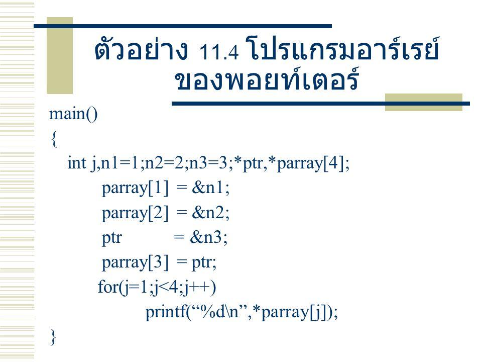 ตัวอย่าง 11.4 โปรแกรมอาร์เรย์ ของพอยท์เตอร์ main() { int j,n1=1;n2=2;n3=3;*ptr,*parray[4]; parray[1] = &n1; parray[2] = &n2; ptr = &n3; parray[3] = pt