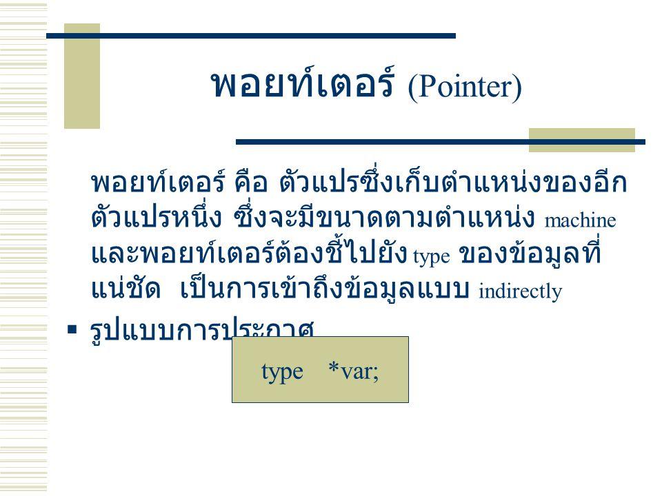 พอยท์เตอร์ (Pointer) พอยท์เตอร์ คือ ตัวแปรซึ่งเก็บตำแหน่งของอีก ตัวแปรหนึ่ง ซึ่งจะมีขนาดตามตำแหน่ง machine และพอยท์เตอร์ต้องชี้ไปยัง type ของข้อมูลที่