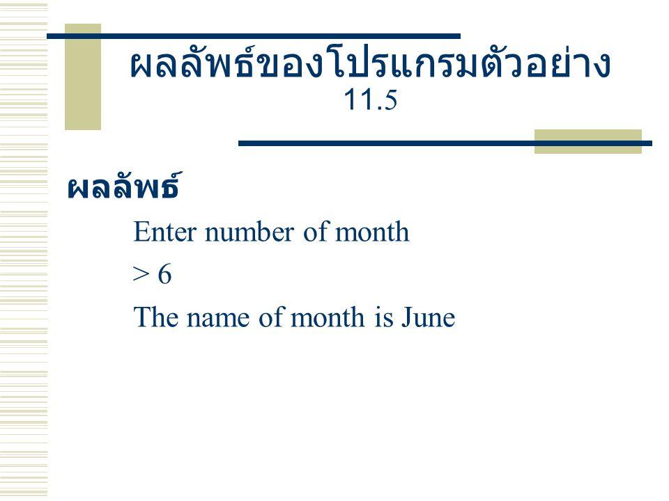 ผลลัพธ์ของโปรแกรมตัวอย่าง 11.5 ผลลัพธ์ Enter number of month > 6 The name of month is June