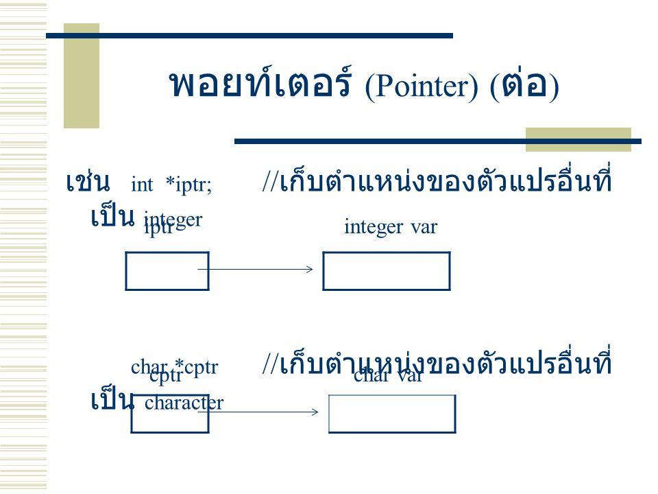 พอยท์เตอร์ (Pointer) ( ต่อ ) เช่น int *iptr; // เก็บตำแหน่งของตัวแปรอื่นที่ เป็น integer char *cptr // เก็บตำแหน่งของตัวแปรอื่นที่ เป็น character iptr