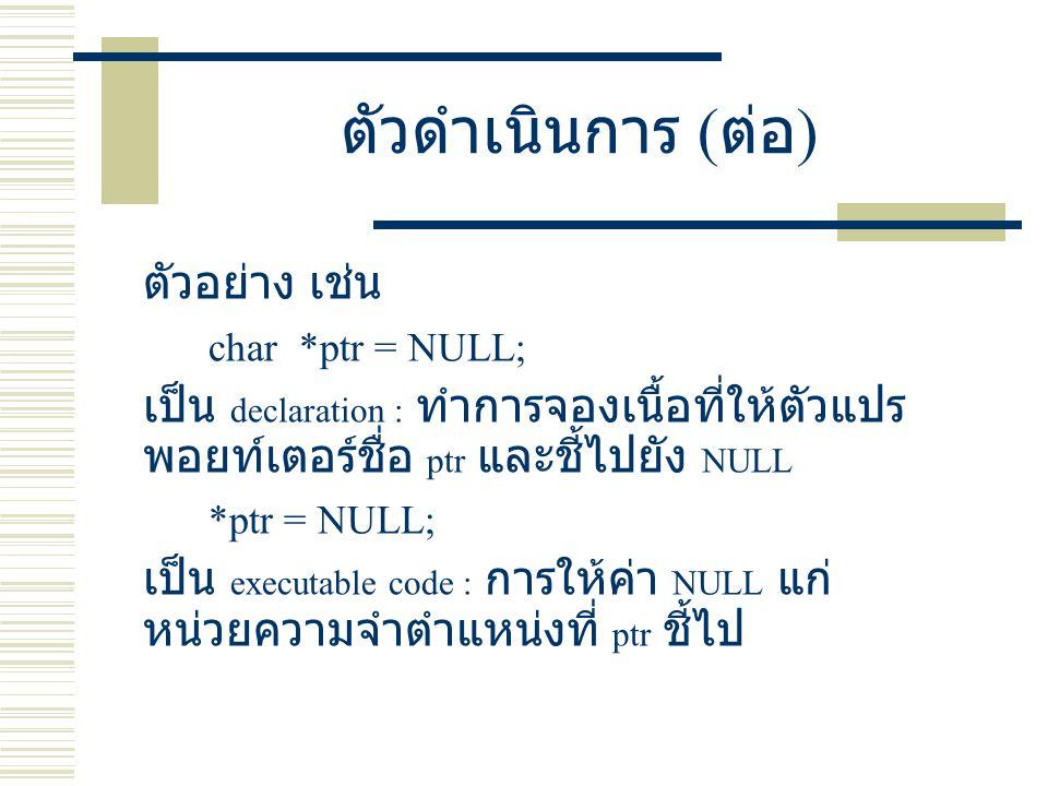 ตัวดำเนินการ ( ต่อ ) ตัวอย่าง เช่น char *ptr = NULL; เป็น declaration : ทำการจองเนื้อที่ให้ตัวแปร พอยท์เตอร์ชื่อ ptr และชี้ไปยัง NULL *ptr = NULL; เป็