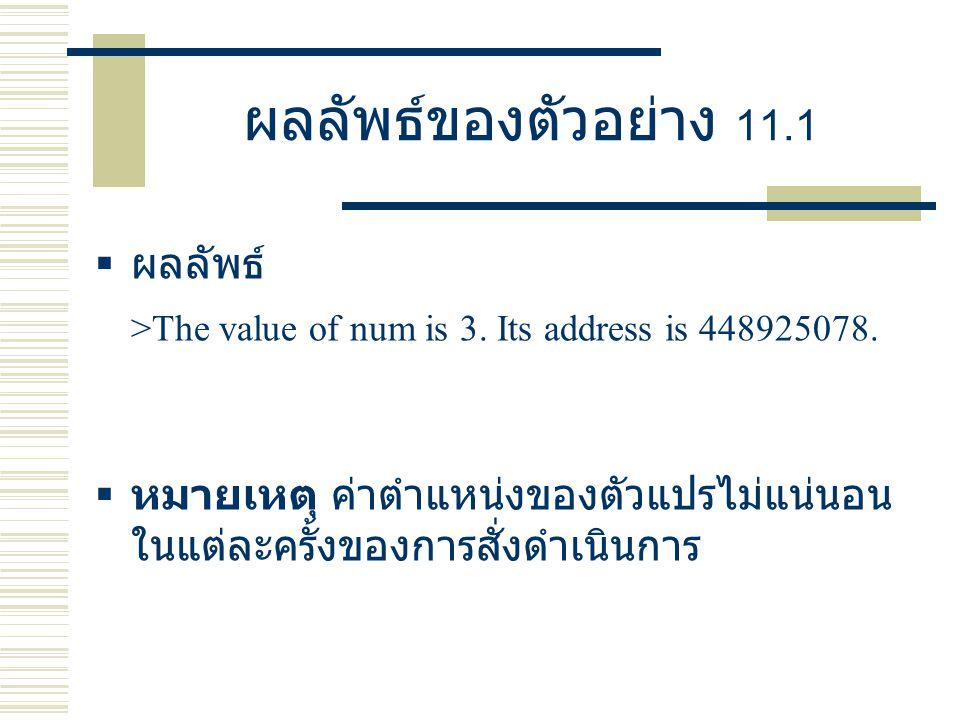 ผลลัพธ์ของตัวอย่าง 11.1  ผลลัพธ์ >The value of num is 3. Its address is 448925078.  หมายเหตุ ค่าตำแหน่งของตัวแปรไม่แน่นอน ในแต่ละครั้งของการสั่งดำเน