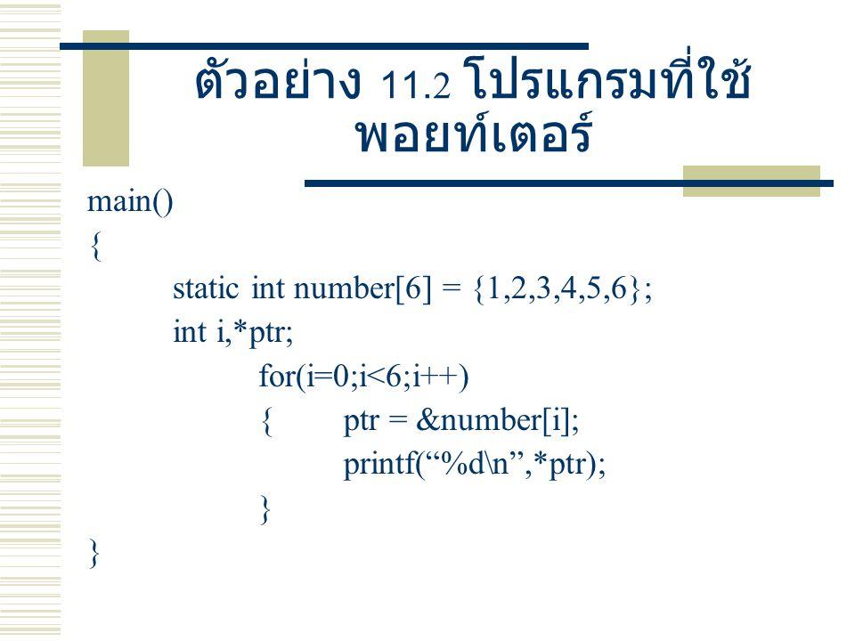 ผลลัพธ์โปรแกรมตัวอย่าง 11.2 ผลลัพธ์ 1 2 3 4 5 6 หมายเหตุ ถ้าเรา ประกาศ int *ptr; เรา สามารถให้ ptr ชี้ไปยัง อาร์เรย์ได้ดังนี้ ptr = number; หรือ ptr = &number[0];