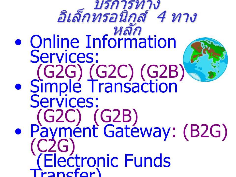 บริการทาง อิเล็กทรอนิกส์ 4 ทาง หลัก Online Information Services: (G2G) (G2C) (G2B) Simple Transaction Services: (G2C) (G2B) Payment Gateway: (B2G) (C2