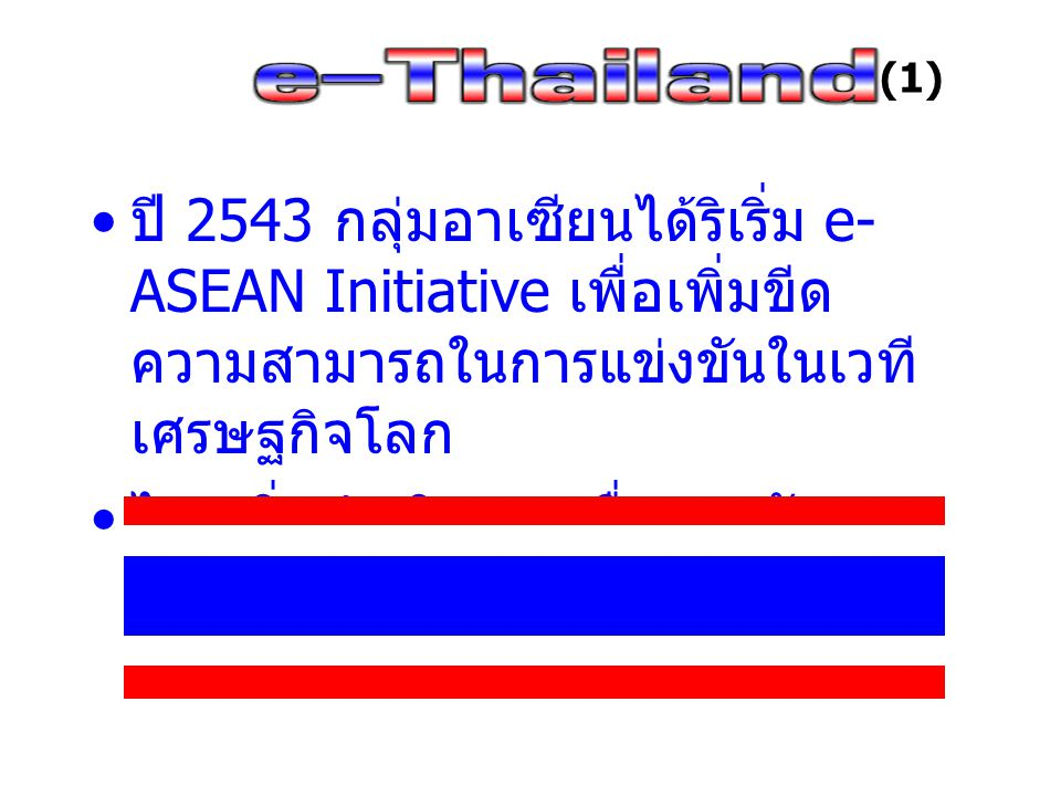 e-Thailand คือ แนวทางการพัฒนาประเทศไทย เพื่อ – ลดช่องว่างความเหลื่อมล้ำในสังคมอย่างเป็น ธรรม – พัฒนาสังคม บุคลากร และสารสนเทศ อย่างมี ประสิทธิภาพ – ดำเนินการรัฐบาลอิเล็กทรอนิกส์อย่างทั่วถึงและ โปร่งใส – ศึกษาและกำหนดทิศทางเศรษฐกิจระหว่าง ประเทศอย่างชัดเจน – ส่งเสริมการค้า การบริการ และการลงทุน – สร้างความเชื่อมั่นและอำนวยความสะดวก – สร้างโครงสร้างพื้นฐานต่าง ๆ ให้พร้อมรับ เพื่อให้การพัฒนา e-Thailand เป็นไปในทิศทางที่ สอดคล้องกันและเท่าทันการปรับเปลี่ยนของ นานาชาติ (2)