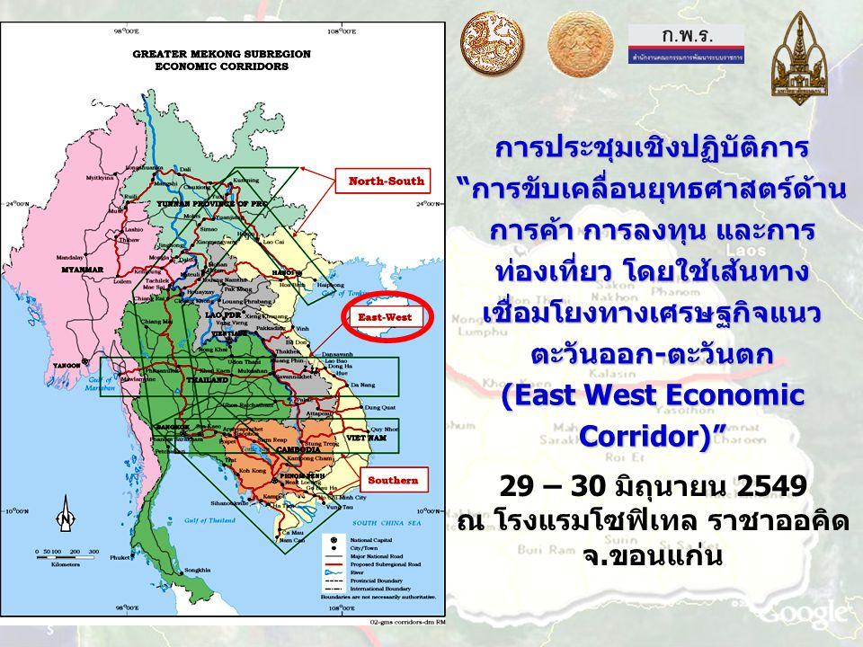 การประชุมเชิงปฏิบัติการ การขับเคลื่อนยุทธศาสตร์ด้าน การค้า การลงทุน และการ ท่องเที่ยว โดยใช้เส้นทาง เชื่อมโยงทางเศรษฐกิจแนว ตะวันออก-ตะวันตก (East West Economic Corridor) 29 – 30 มิถุนายน 2549 ณ โรงแรมโซฟิเทล ราชาออคิด จ.ขอนแก่น