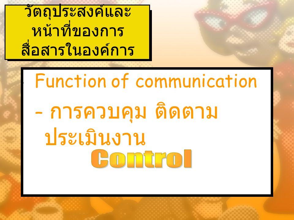 วัตถุประสงค์และ หน้าที่ของการ สื่อสารในองค์การ ( ต่อ ) Function of communication – การสร้างแรงจูงใจในการ ทำงาน – การสอนงาน การถ่ายทอด ความรู้