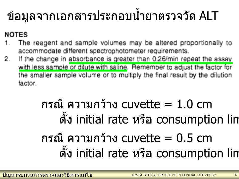 ปัญหารบกวนการตรวจและวิธีการแก้ไข 462794 SPECIAL PROBLEMS IN CLINICAL CHEMISTRY37 กรณี ความกว้าง cuvette = 1.0 cm ตั้ง initial rate หรือ consumption limit : 0.26 กรณี ความกว้าง cuvette = 0.5 cm ตั้ง initial rate หรือ consumption limit : 0.13 ข้อมูลจากเอกสารประกอบน้ำยาตรวจวัด ALT