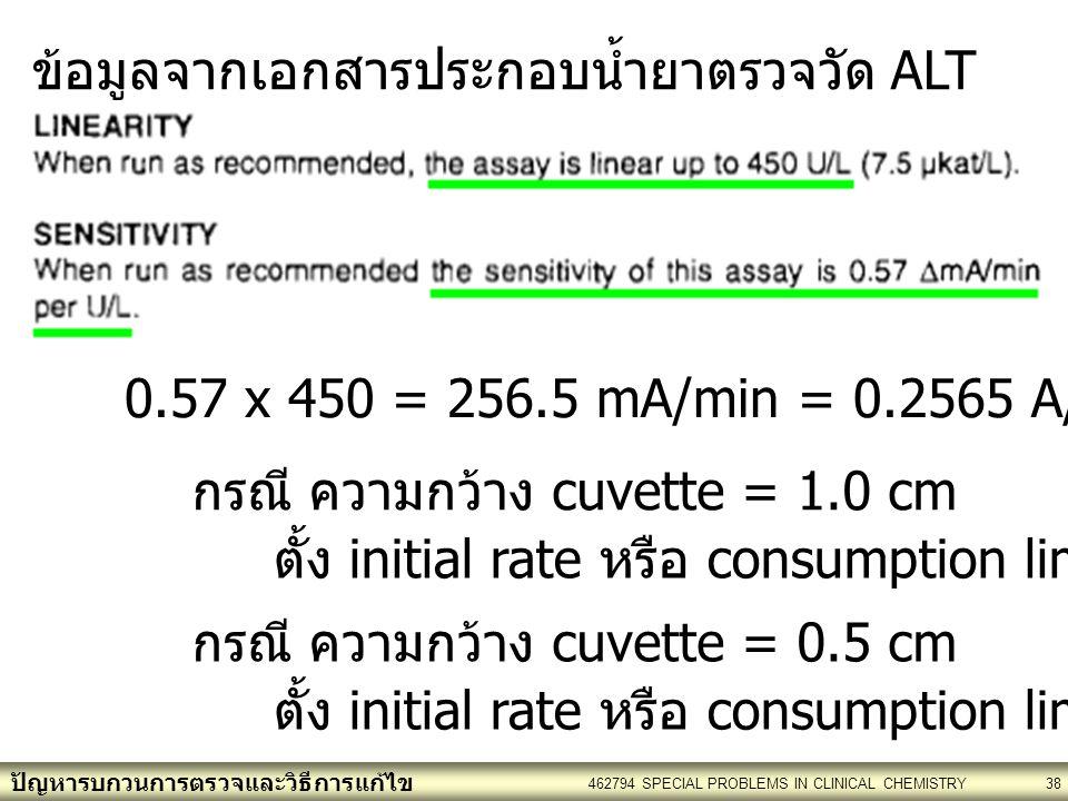 ปัญหารบกวนการตรวจและวิธีการแก้ไข 462794 SPECIAL PROBLEMS IN CLINICAL CHEMISTRY38 ข้อมูลจากเอกสารประกอบน้ำยาตรวจวัด ALT 0.57 x 450 = 256.5 mA/min = 0.2565 A/min = 0.26 A/min กรณี ความกว้าง cuvette = 1.0 cm ตั้ง initial rate หรือ consumption limit : 0.26 กรณี ความกว้าง cuvette = 0.5 cm ตั้ง initial rate หรือ consumption limit : 0.13