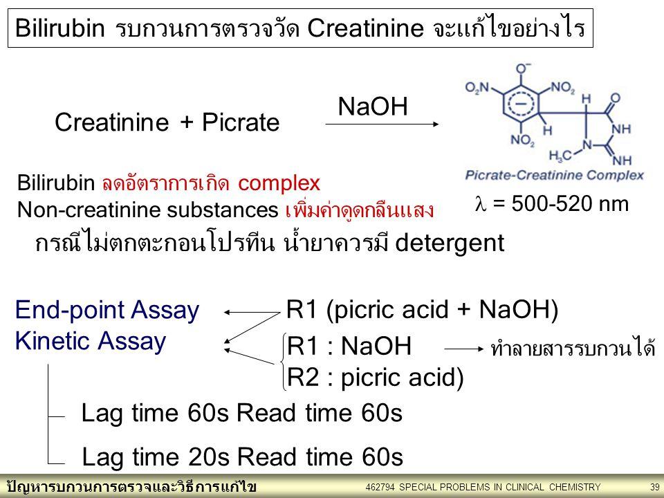 ปัญหารบกวนการตรวจและวิธีการแก้ไข 462794 SPECIAL PROBLEMS IN CLINICAL CHEMISTRY39 Bilirubin รบกวนการตรวจวัด Creatinine จะแก้ไขอย่างไร Creatinine + Picrate NaOH Bilirubin ลดอัตราการเกิด complex Non-creatinine substances เพิ่มค่าดูดกลืนแสง = 500-520 nm R1 (picric acid + NaOH) End-point Assay Kinetic Assay R1 : NaOH R2 : picric acid) Lag time 60s Read time 60s Lag time 20s Read time 60s ทำลายสารรบกวนได้ กรณีไม่ตกตะกอนโปรทีน น้ำยาควรมี detergent