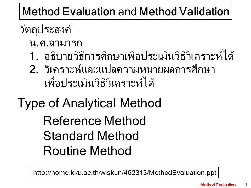 Method Evaluation1 Method Evaluation and Method Validation วัตถุประสงค์ น.ศ.สามารถ 1.อธิบายวิธีการศึกษาเพื่อประเมินวิธีวิเคราะห์ได้ 2.วิเคราะห์และแปลความหมายผลการศึกษา เพื่อประเมินวิธีวิเคราะห์ได้ Type of Analytical Method Reference Method Standard Method Routine Method http://home.kku.ac.th/wiskun/462313/MethodEvaluation.ppt