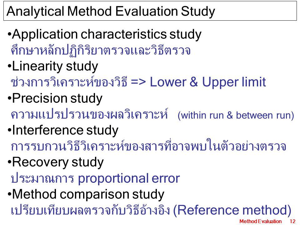 Method Evaluation12 Application characteristics study ศึกษาหลักปฏิกิริยาตรวจและวิธีตรวจ Linearity study ช่วงการวิเคราะห์ของวิธี => Lower & Upper limit Precision study ความแปรปรวนของผลวิเคราะห์ (within run & between run) Interference study การรบกวนวิธีวิเคราะห์ของสารที่อาจพบในตัวอย่างตรวจ Recovery study ประมาณการ proportional error Method comparison study เปรียบเทียบผลตรวจกับวิธีอ้างอิง (Reference method) Analytical Method Evaluation Study