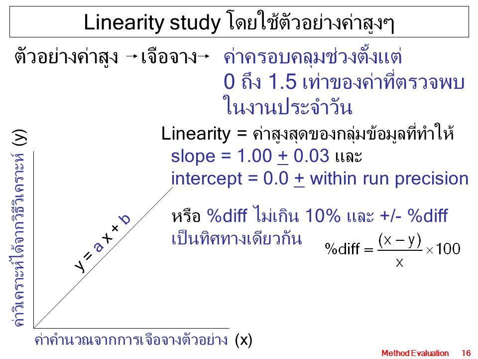 Method Evaluation16 ค่าคำนวณจากการเจือจางตัวอย่าง (x) ค่าวิเคราะห์ได้จากวิธีวิเคราะห์ (y) y = a x + b ตัวอย่างค่าสูงเจือจาง Linearity study โดยใช้ตัวอย่างค่าสูงๆ ค่าครอบคลุมช่วงตั้งแต่ 0 ถึง 1.5 เท่าของค่าที่ตรวจพบ ในงานประจำวัน Linearity = ค่าสูงสุดของกลุ่มข้อมูลที่ทำให้ slope = 1.00 + 0.03 และ intercept = 0.0 + within run precision หรือ %diff ไม่เกิน 10% และ +/- %diff เป็นทิศทางเดียวกัน