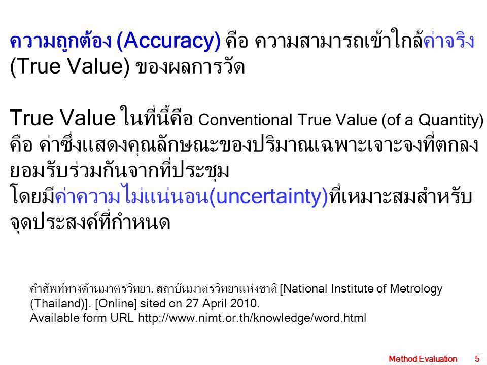 Method Evaluation5 ความถูกต้อง (Accuracy) คือ ความสามารถเข้าใกล้ค่าจริง (True Value) ของผลการวัด True Value ในที่นี้คือ Conventional True Value (of a Quantity) คือ ค่าซึ่งแสดงคุณลักษณะของปริมาณเฉพาะเจาะจงที่ตกลง ยอมรับร่วมกันจากที่ประชุม โดยมีค่าความไม่แน่นอน(uncertainty)ที่เหมาะสมสำหรับ จุดประสงค์ที่กำหนด คำศัพท์ทางด้านมาตรวิทยา.