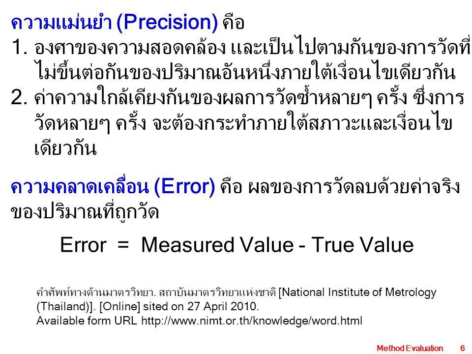 Method Evaluation27 Method comparison study ผลตรวจจากวิธีอ้างอิง (x) ผลตรวจจากวิธีใหม่ (y) y = a x + b หรือ วิธีที่ใช้ในปัจจุบัน y-intercept ใช้ประมาณค่า CE CE = y-intercept slope ใช้ประมาณค่า PE PE = (slope-1)x100 สัมประสิทธิ์สหสัมพันธ์ (r) และ s y/x ใช้ประเมิน RE ใช้ตัวอย่างศึกษาอย่างน้อย 40 ตัวอย่าง ใช้ประมาณค่า systemic error (SE) SE = | Y c – X c | Y c คำนวณจากสมการ y = a x + b โดยกำหนดค่า x = X c