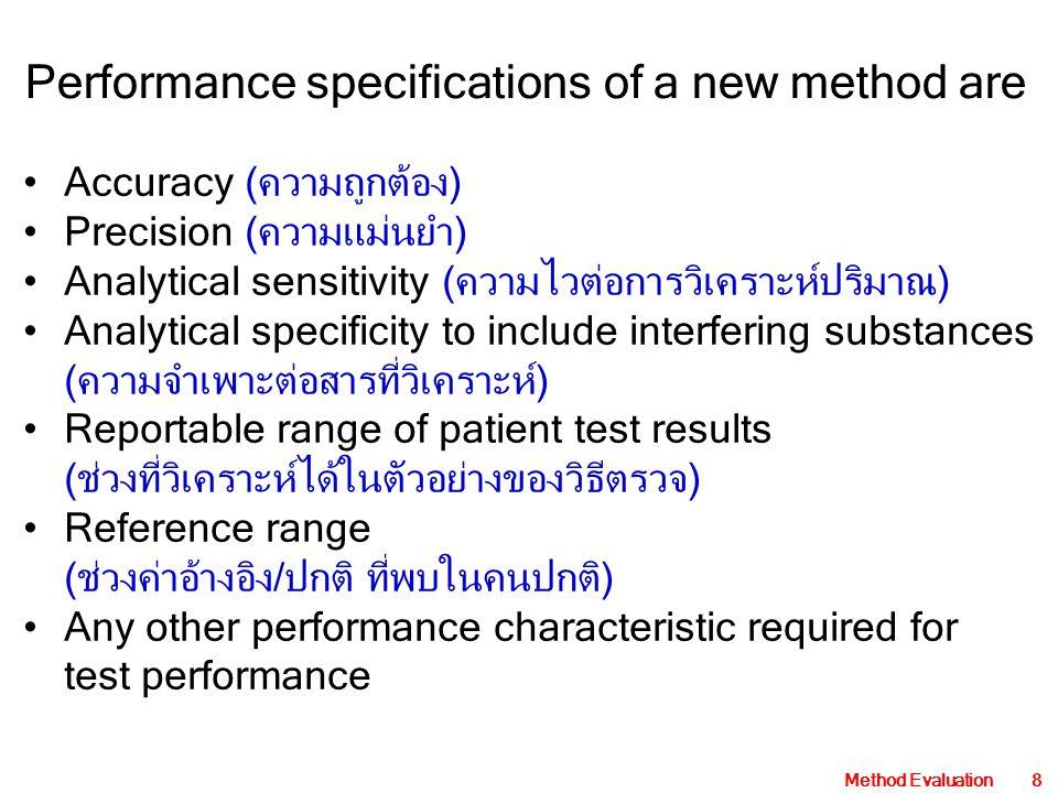 Method Evaluation8 Accuracy (ความถูกต้อง) Precision (ความแม่นยำ) Analytical sensitivity (ความไวต่อการวิเคราะห์ปริมาณ) Analytical specificity to include interfering substances (ความจำเพาะต่อสารที่วิเคราะห์) Reportable range of patient test results (ช่วงที่วิเคราะห์ได้ในตัวอย่างของวิธีตรวจ) Reference range (ช่วงค่าอ้างอิง/ปกติ ที่พบในคนปกติ) Any other performance characteristic required for test performance Performance specifications of a new method are