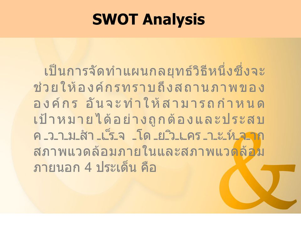 SWOT Analysis เป็นการจัดทำแผนกลยุทธ์วิธีหนึ่งซึ่งจะ ช่วยให้องค์กรทราบถึงสถานภาพของ องค์กร อันจะทำให้สามารถกำหนด เป้าหมายได้อย่างถูกต้องและประสบ ความสำ