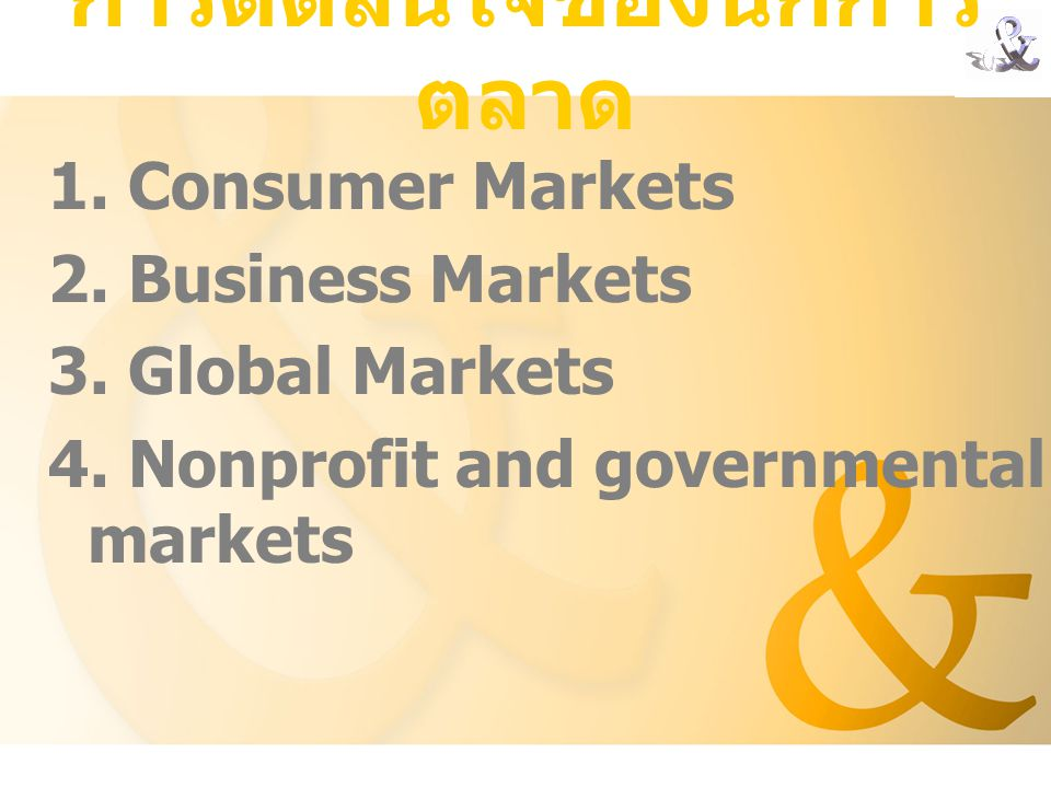 การตัดสินใจของนักการ ตลาด 1. Consumer Markets 2. Business Markets 3. Global Markets 4. Nonprofit and governmental markets