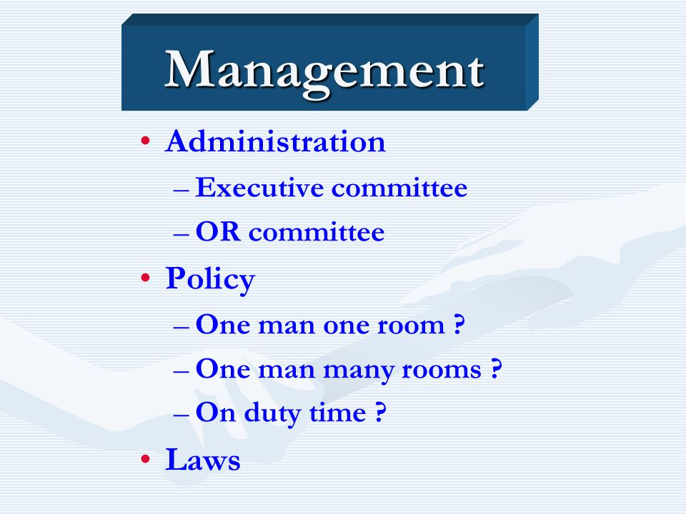 Management Administration – –Executive committee – –OR committee Policy – –One man one room ? – –One man many rooms ? – –On duty time ? Laws