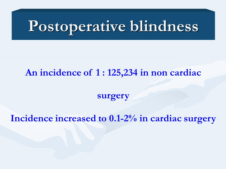 An incidence of 1 : 125,234 in non cardiac surgery Incidence increased to 0.1-2% in cardiac surgery Postoperative blindness