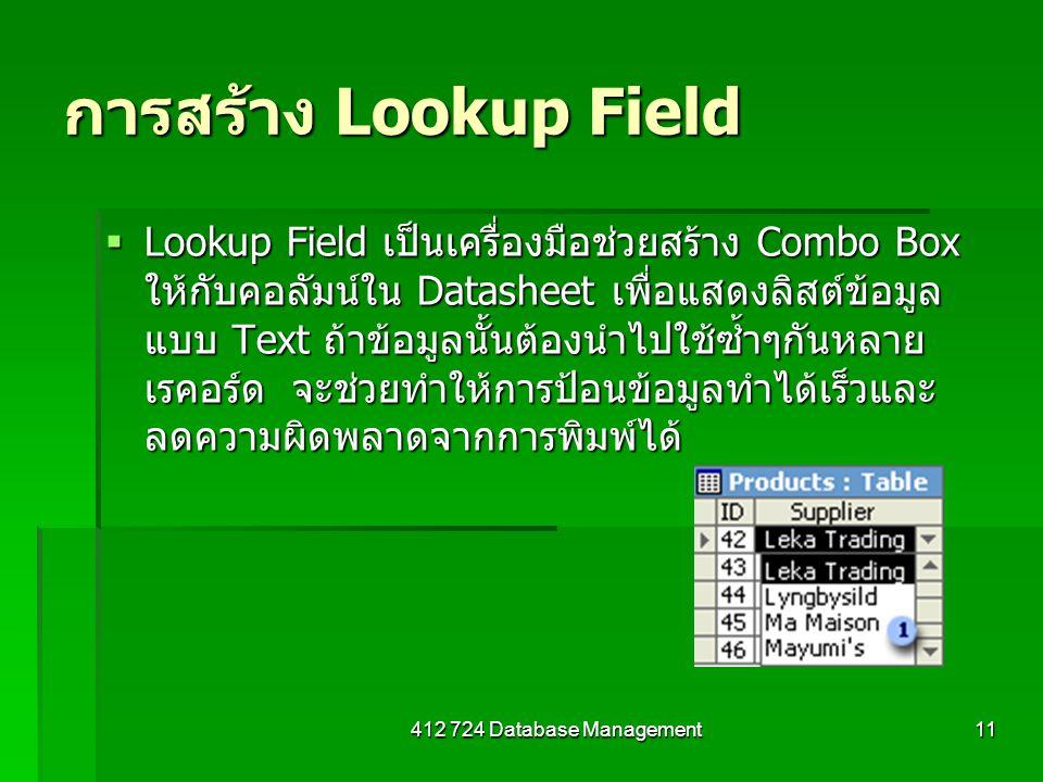 412 724 Database Management11 การสร้าง Lookup Field  Lookup Field เป็นเครื่องมือช่วยสร้าง Combo Box ให้กับคอลัมน์ใน Datasheet เพื่อแสดงลิสต์ข้อมูล แบบ Text ถ้าข้อมูลนั้นต้องนำไปใช้ซ้ำๆกันหลาย เรคอร์ด จะช่วยทำให้การป้อนข้อมูลทำได้เร็วและ ลดความผิดพลาดจากการพิมพ์ได้