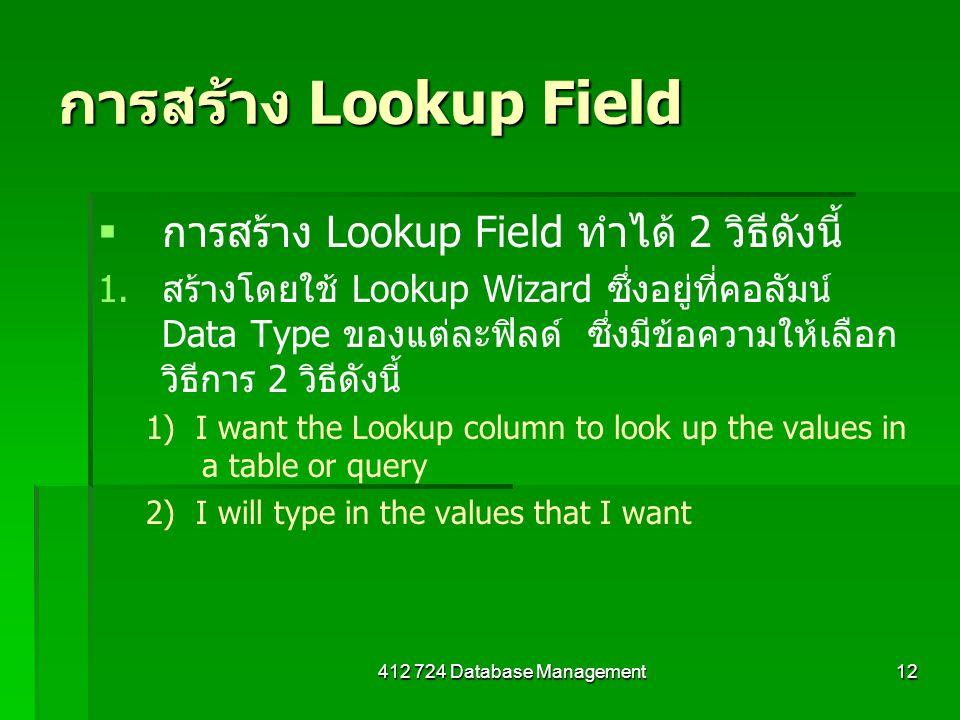 412 724 Database Management12 การสร้าง Lookup Field   การสร้าง Lookup Field ทำได้ 2 วิธีดังนี้ 1. 1.สร้างโดยใช้ Lookup Wizard ซึ่งอยู่ที่คอลัมน์ Dat