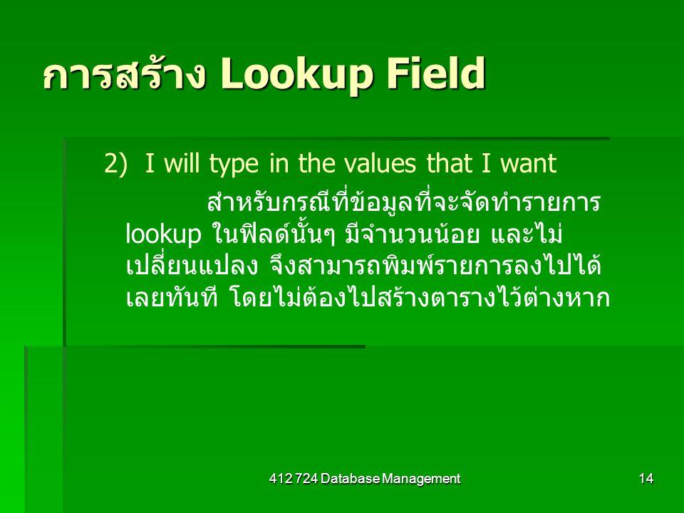 412 724 Database Management14 การสร้าง Lookup Field 2) I will type in the values that I want สำหรับกรณีที่ข้อมูลที่จะจัดทำรายการ lookup ในฟิลด์นั้นๆ ม