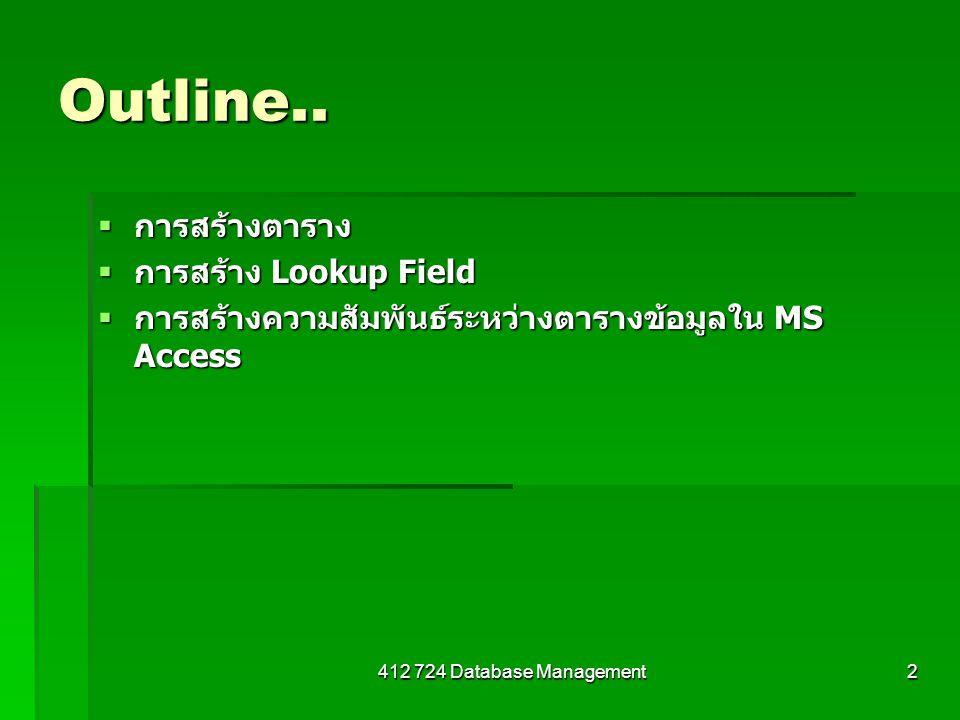 412 724 Database Management2 Outline..  การสร้างตาราง  การสร้าง Lookup Field  การสร้างความสัมพันธ์ระหว่างตารางข้อมูลใน MS Access