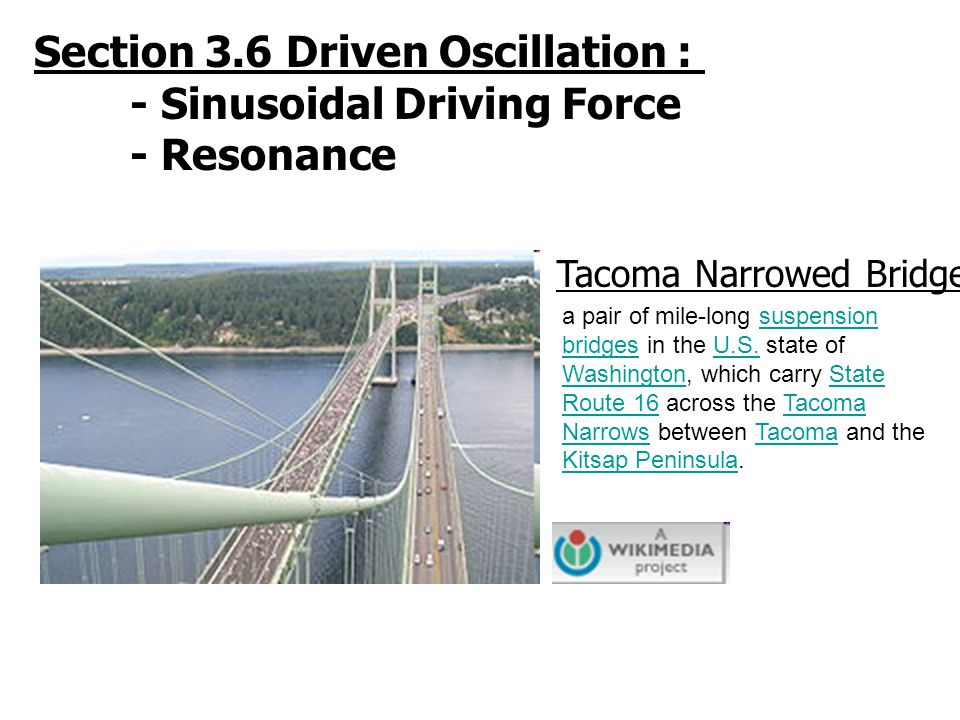Section 3.6 Driven Oscillation : - Sinusoidal Driving Force - Resonance Tacoma Narrowed Bridge a pair of mile-long suspension bridges in the U.S. stat