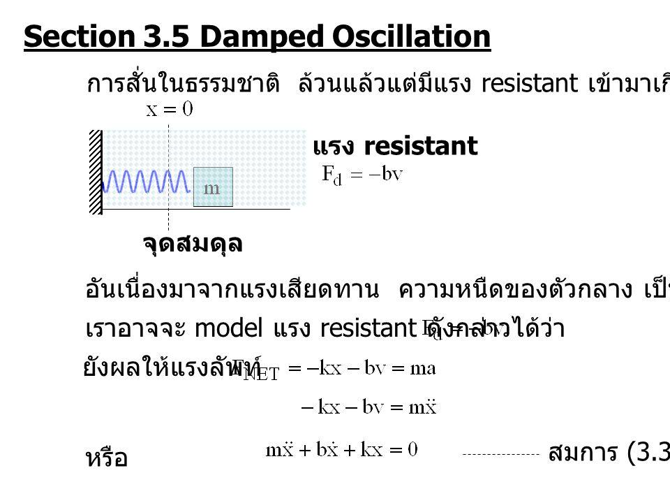 Section 3.5 Damped Oscillation แรง resistant จุดสมดุล การสั่นในธรรมชาติ ล้วนแล้วแต่มีแรง resistant เข้ามาเกี่ยวข้อง อันเนื่องมาจากแรงเสียดทาน ความหนืดของตัวกลาง เป็นต้น เราอาจจะ model แรง resistant ดังกล่าวได้ว่า ยังผลให้แรงลัพท์ หรือ สมการ (3.34)