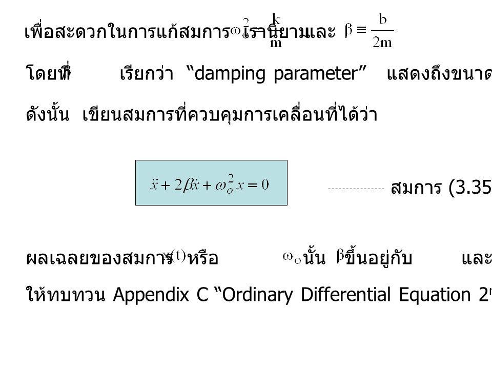 เพื่อสะดวกในการแก้สมการ เรานิยามและ โดยที่ เรียกว่า damping parameter แสดงถึงขนาดของแรง resistant ดังนั้น เขียนสมการที่ควบคุมการเคลื่อนที่ได้ว่า สมการ (3.35) ผลเฉลยของสมการ หรือ นั้น ขึ้นอยู่กับ และ ของระบบ ให้ทบทวน Appendix C Ordinary Differential Equation 2 nd Order ในการแก้สมการ