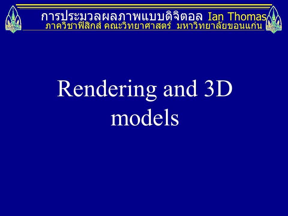 การประมวลผลภาพแบบดิจิตอล Ian Thomas ภาควิชาฟิสิกส์ คณะวิทยาศาสตร์ มหาวิทยาลัยขอนแก่น Rendering and 3D models