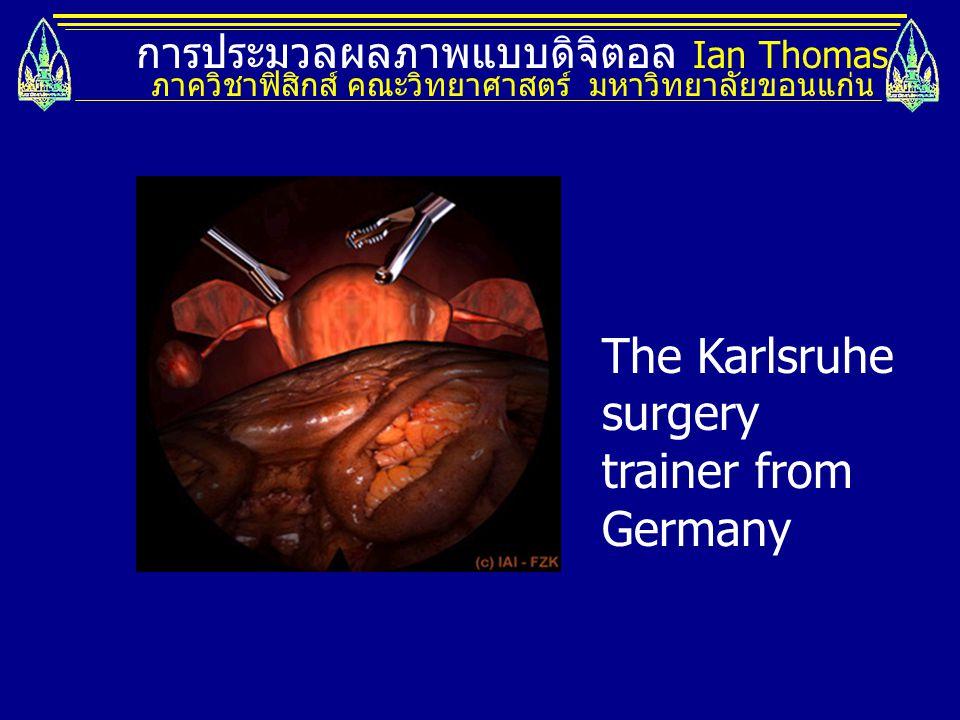 การประมวลผลภาพแบบดิจิตอล Ian Thomas ภาควิชาฟิสิกส์ คณะวิทยาศาสตร์ มหาวิทยาลัยขอนแก่น The Karlsruhe surgery trainer from Germany