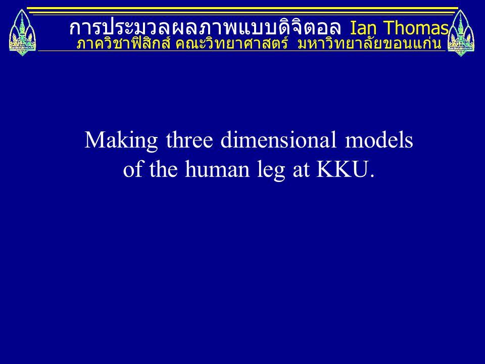 การประมวลผลภาพแบบดิจิตอล Ian Thomas ภาควิชาฟิสิกส์ คณะวิทยาศาสตร์ มหาวิทยาลัยขอนแก่น Making three dimensional models of the human leg at KKU.