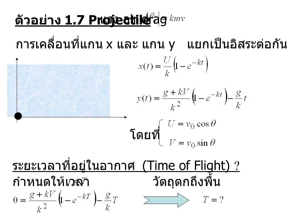 ตัวอย่าง 1.7 Projectile แรง air drag การเคลื่อนที่แกน x และ แกน y แยกเป็นอิสระต่อกัน โดยที่ ระยะเวลาที่อยู่ในอากาศ (Time of Flight) ? กำหนดให้เวลา วัต