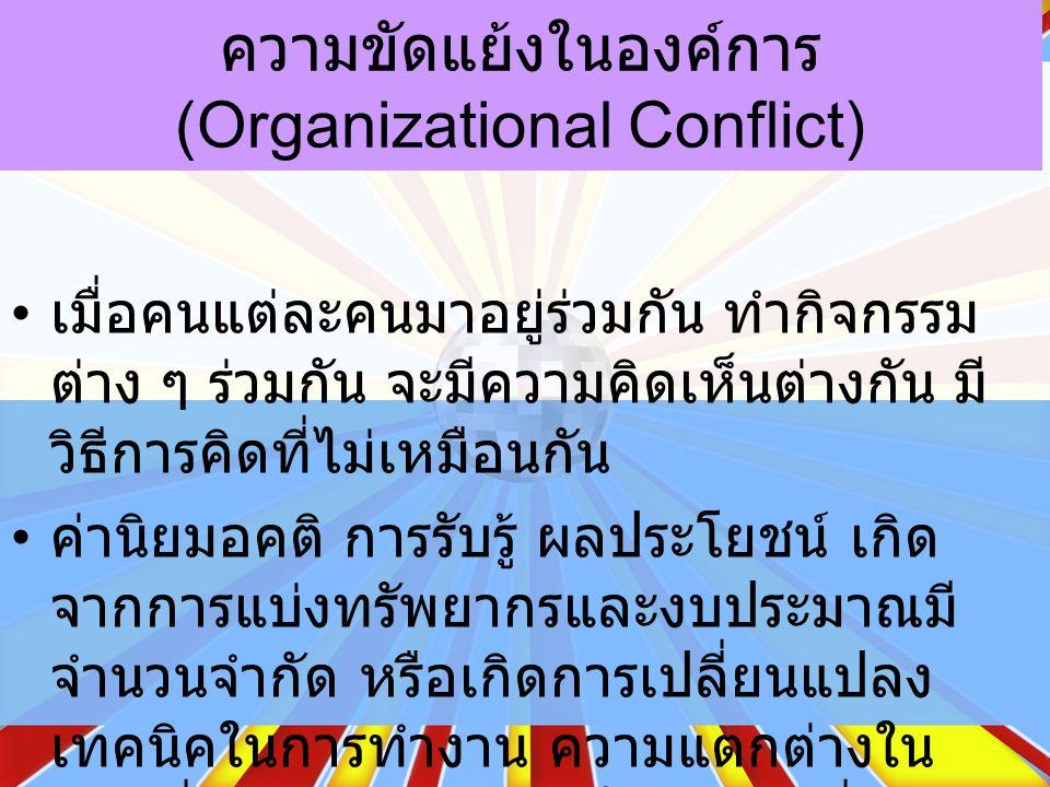 ความขัดแย้งในองค์การ (Organizational Conflict) เมื่อคนแต่ละคนมาอยู่ร่วมกัน ทำกิจกรรม ต่าง ๆ ร่วมกัน จะมีความคิดเห็นต่างกัน มี วิธีการคิดที่ไม่เหมือนกัน ค่านิยมอคติ การรับรู้ ผลประโยชน์ เกิด จากการแบ่งทรัพยากรและงบประมาณมี จำนวนจำกัด หรือเกิดการเปลี่ยนแปลง เทคนิคในการทำงาน ความแตกต่างใน หน้าที่การทำงาน ล้วนเป็นสาเหตุที่จะทำ ให้เกิดความขัดแย้งได้ทั้งสิ้น