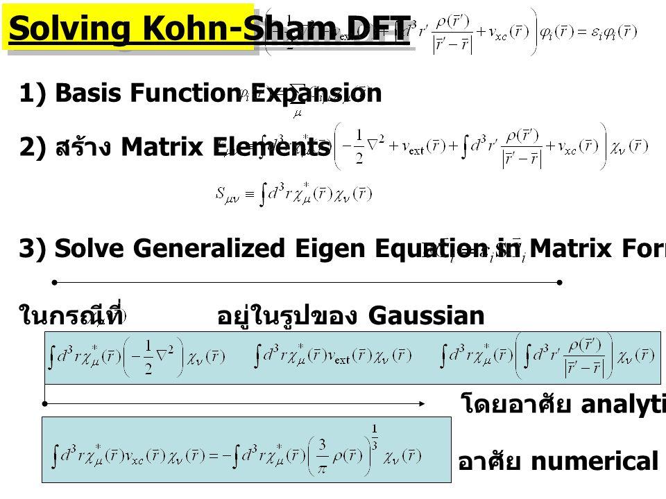 Solving Kohn-Sham DFT 1) Basis Function Expansion 2) สร้าง Matrix Elements 3) Solve Generalized Eigen Equation in Matrix Form อาศัย numerical techniqu