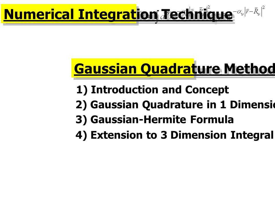 Numerical Integration Technique Gaussian Quadrature Method 1) Introduction and Concept 2) Gaussian Quadrature in 1 Dimension 3) Gaussian-Hermite Formu
