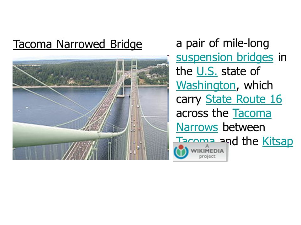 Tacoma Narrowed Bridge a pair of mile-long suspension bridges in the U.S. state of Washington, which carry State Route 16 across the Tacoma Narrows be