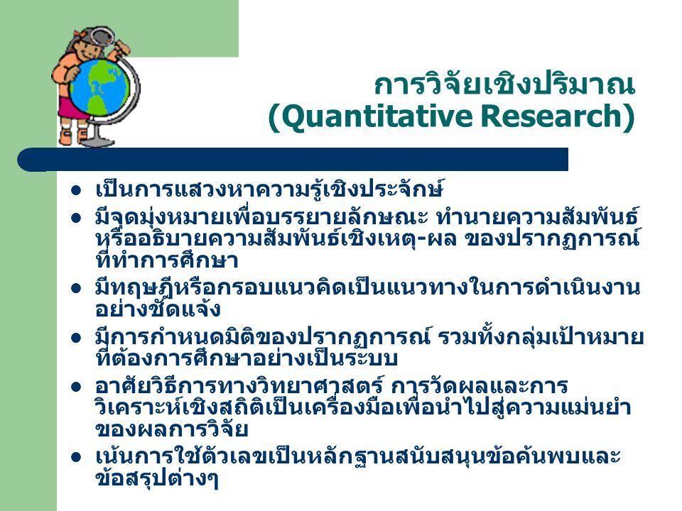 การวิจัยเชิงปริมาณ (Quantitative Research) เป็นการแสวงหาความรู้เชิงประจักษ์ มีจุดมุ่งหมายเพื่อบรรยายลักษณะ ทำนายความสัมพันธ์ หรืออธิบายความสัมพันธ์เชิ