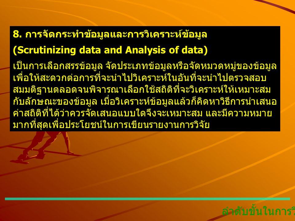 ลำดับขั้นในการวิจัย 8. การจัดกระทำข้อมูลและการวิเคราะห์ข้อมูล (Scrutinizing data and Analysis of data) เป็นการเลือกสรรข้อมูล จัดประเภทข้อมูลหรือจัดหมว