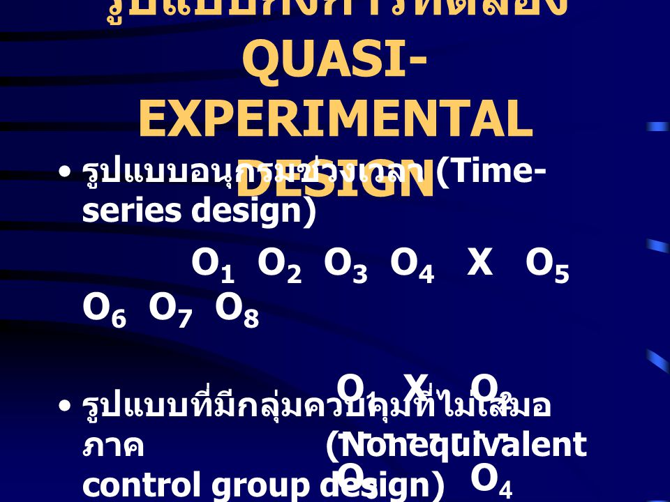 รูปแบบกึ่งการทดลอง QUASI- EXPERIMENTAL DESIGN รูปแบบอนุกรมช่วงเวลา (Time- series design) O 1 O 2 O 3 O 4 X O 5 O 6 O 7 O 8 รูปแบบที่มีกลุ่มควบคุมที่ไม่เสมอ ภาค (Nonequivalent control group design) O 1 XO 2 - - - - O 3 O 4