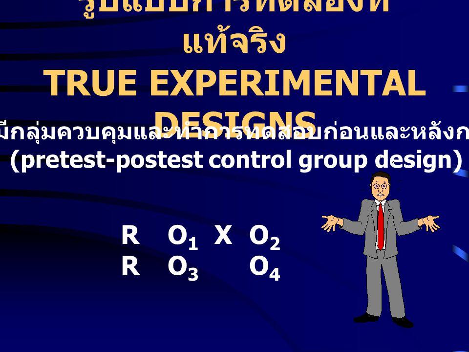 รูปแบบการทดลองที่ แท้จริง TRUE EXPERIMENTAL DESIGNS RO1XO2RO3O4RO1XO2RO3O4 รูปแบบที่มีกลุ่มควบคุมและทำการทดสอบก่อนและหลังการทดลอง (pretest-postest control group design)