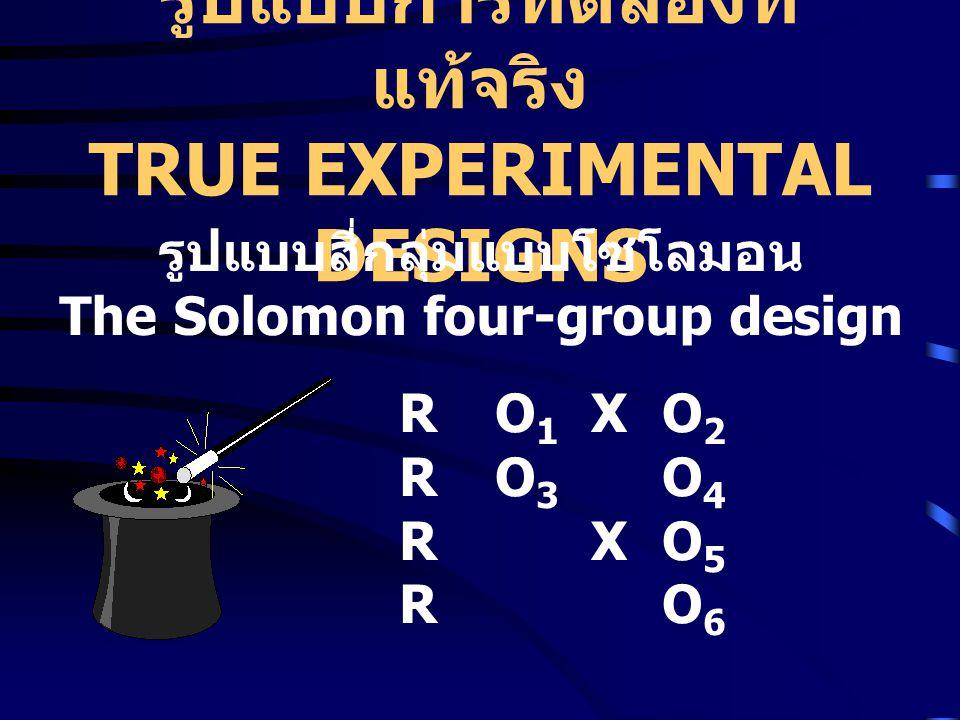 รูปแบบการทดลองที่ แท้จริง TRUE EXPERIMENTAL DESIGNS RO1XO2RO3O4RXO5RO6RO1XO2RO3O4RXO5RO6 รูปแบบสี่กลุ่มแบบโซโลมอน The Solomon four-group design