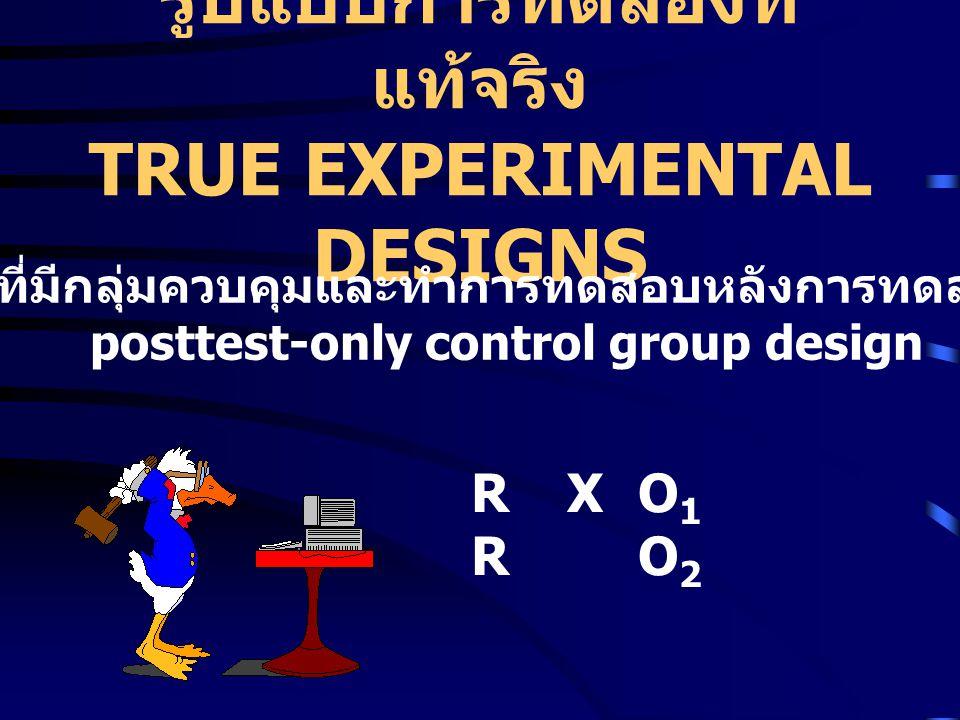 รูปแบบการทดลองที่ แท้จริง TRUE EXPERIMENTAL DESIGNS RXO1RO2RXO1RO2 รูปแบบที่มีกลุ่มควบคุมและทำการทดสอบหลังการทดลองเท่านั้น posttest-only control group design