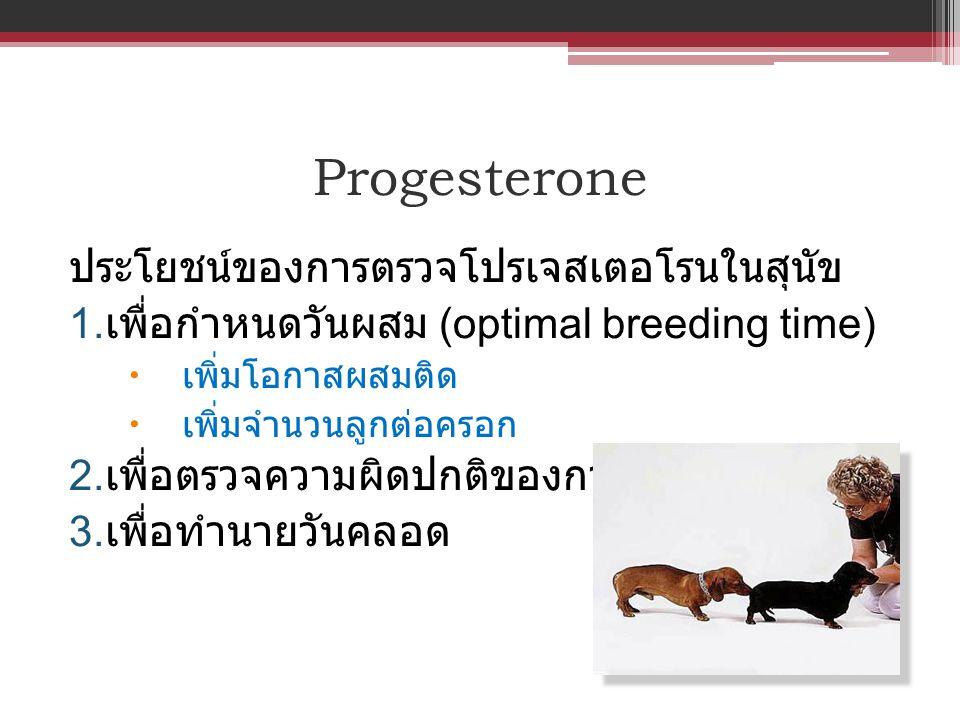ประโยชน์ของการตรวจโปรเจสเตอโรนในสุนัข 1. เพื่อกำหนดวันผสม (optimal breeding time)  เพิ่มโอกาสผสมติด  เพิ่มจำนวนลูกต่อครอก 2. เพื่อตรวจความผิดปกติของ