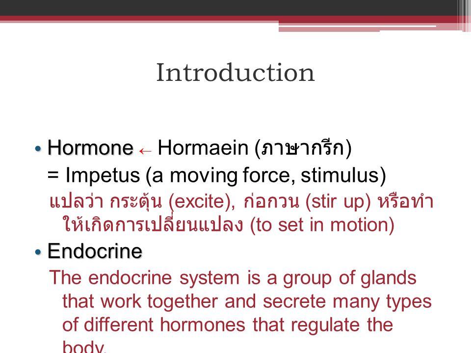 Introduction Hormone Hormone  Hormaein ( ภาษากรีก ) = Impetus (a moving force, stimulus) แปลว่า กระตุ้น (excite), ก่อกวน (stir up) หรือทำ ให้เกิดการเ